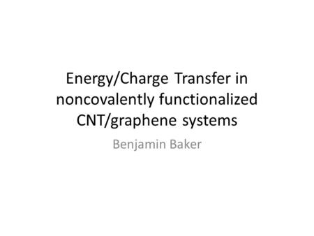 Energy/Charge Transfer in noncovalently functionalized CNT/graphene systems Benjamin Baker.
