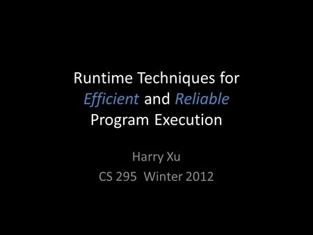 Runtime Techniques for Efficient and Reliable Program Execution Harry Xu CS 295 Winter 2012.