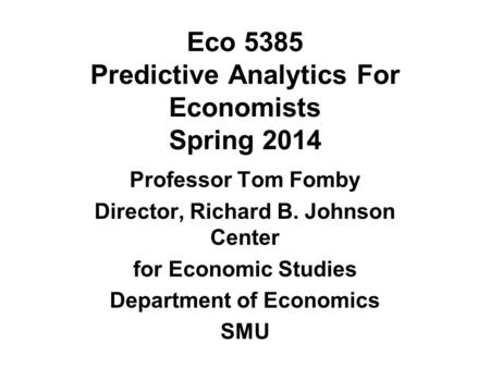 Eco 5385 Predictive Analytics For Economists Spring 2014 Professor Tom Fomby Director, Richard B. Johnson Center for Economic Studies Department of Economics.