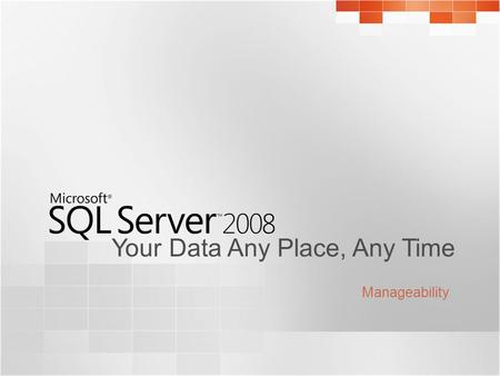 Your Data Any Place, Any Time Manageability. SQL Server 2008 Manageability Challenges Challenges face database administrators today : Managing complex.