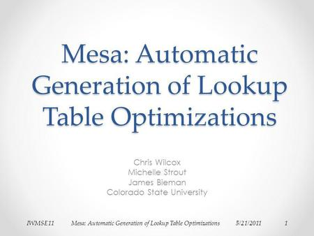 IWMSE11Mesa: Automatic Generation of Lookup Table Optimizations5/21/20111 Mesa: Automatic Generation of Lookup Table Optimizations Chris Wilcox Michelle.
