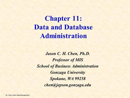 Dr. Chen, Data Base Management Chapter 11: Data and Database Administration Jason C. H. Chen, Ph.D. Professor of MIS School of Business Administration.
