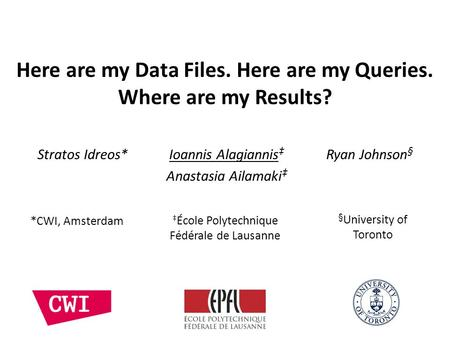 Here are my Data Files. Here are my Queries. Where are my Results? Stratos Idreos* Ioannis Alagiannis Ryan Johnson § Anastasia Ailamaki § University of.