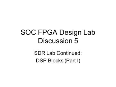 SOC FPGA Design Lab Discussion 5 SDR Lab Continued: DSP Blocks (Part I)
