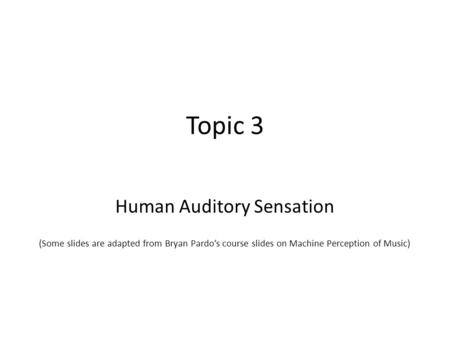 Topic 3 Human Auditory Sensation (Some slides are adapted from Bryan Pardos course slides on Machine Perception of Music)