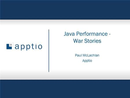 © 2011 Apptio, Inc. All Rights Reserved. 1 Java Performance - War Stories Paul McLachlan Apptio.