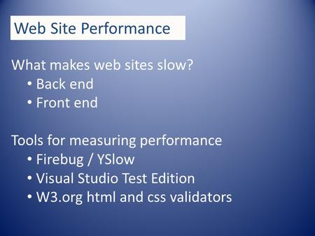 Web Site Performance What makes web sites slow? Back end Front end Tools for measuring performance Firebug / YSlow Visual Studio Test Edition W3.org html.