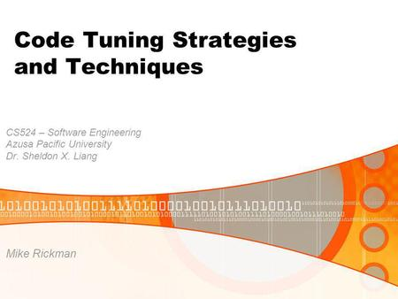 Code Tuning Strategies and Techniques CS524 – Software Engineering Azusa Pacific University Dr. Sheldon X. Liang Mike Rickman.