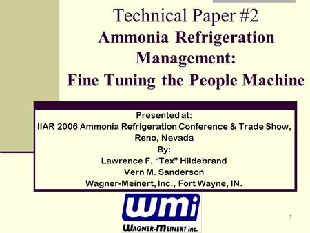 1 Technical Paper #2 Ammonia Refrigeration Management: Fine Tuning the People Machine Presented at: IIAR 2006 Ammonia Refrigeration Conference & Trade.