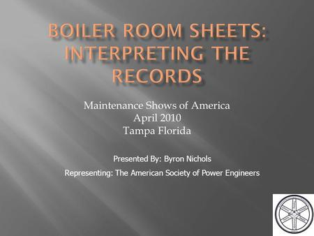 Maintenance Shows of America April 2010 Tampa Florida Presented By: Byron Nichols Representing: The American Society of Power Engineers.