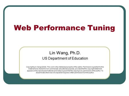 Web Performance Tuning Lin Wang, Ph.D. US Department of Education Copyright [Lin Wang] [2004]. This work is the intellectual property of the author. Permission.