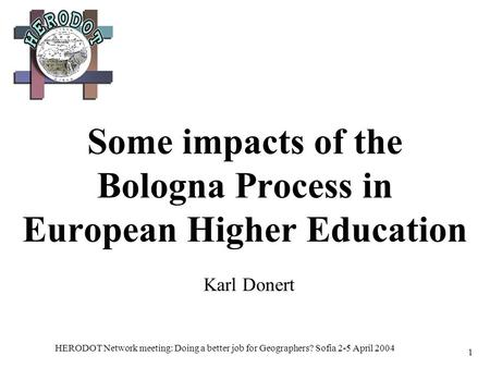 HERODOT Network meeting: Doing a better job for Geographers? Sofia 2-5 April 2004 1 Some impacts of the Bologna Process in European Higher Education Karl.