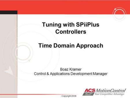 Tuning with SPiiPlus Controllers Time Domain Approach Boaz Kramer Control & Applications Development Manager Copyright 2006.