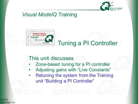 © 2002 QxDesign, Inc. Tuning a PI Controller This unit discusses Zone-based tuning for a PI controller Adjusting gains with Live Constants Visual ModelQ.