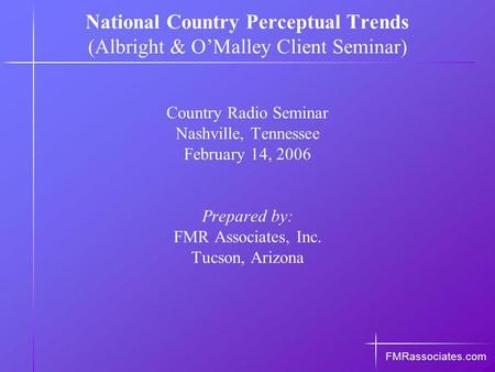 Country Radio Seminar Nashville, Tennessee February 14, 2006 Prepared by: FMR Associates, Inc. Tucson, Arizona FMRassociates.com National Country Perceptual.