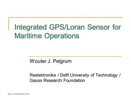 ILA 4-6 November 2003 Integrated GPS/Loran Sensor for Maritime Operations Wouter J. Pelgrum Reelektronika / Delft University of Technology / Gauss Research.