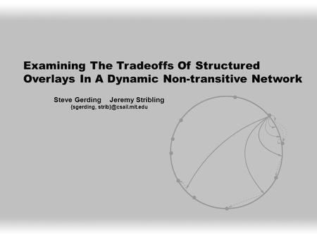 Examining The Tradeoffs Of Structured Overlays In A Dynamic Non-transitive Network Steve Gerding Jeremy Stribling {sgerding,