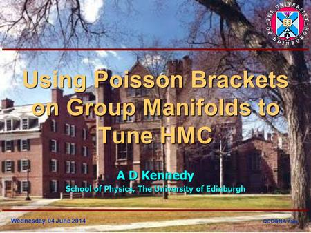 Wednesday, 04 June 2014 QCD&NA Yale Using Poisson Brackets on Group Manifolds to Tune HMC A D Kennedy School of Physics, The University of Edinburgh.
