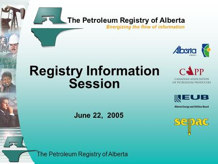 The Petroleum Registry of Alberta The Petroleum Registry of Alberta Energizing the flow of information Registry Information Session June 22, 2005.