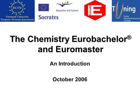 The Chemistry Eurobachelor ® and Euromaster An Introduction October 2006.