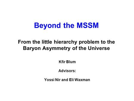 Beyond the MSSM From the little hierarchy problem to the Baryon Asymmetry of the Universe Kfir Blum Advisors: Yossi Nir and Eli Waxman.