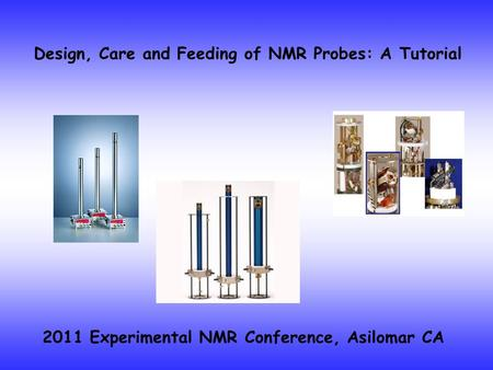 Design, Care and Feeding of NMR Probes: A Tutorial 2011 Experimental NMR Conference, Asilomar CA.