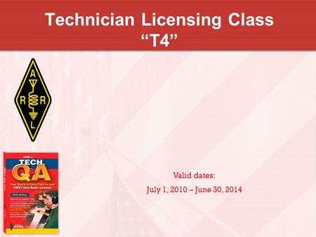 Technician Licensing Class T4 Valid dates: July 1, 2010 – June 30, 2014.