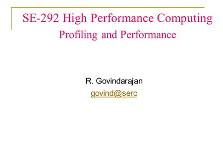 SE-292 High Performance Computing Profiling and Performance R. Govindarajan