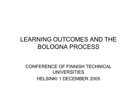 LEARNING OUTCOMES AND THE BOLOGNA PROCESS CONFERENCE OF FINNISH TECHNICAL UNIVERSITIES HELSINKI 1 DECEMBER 2005.