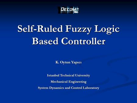 Self-Ruled Fuzzy Logic Based Controller K. Oytun Yapıcı Istanbul Technical University Mechanical Engineering System Dynamics and Control Laboratory.