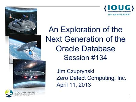 1 An Exploration of the Next Generation of the Oracle Database Session #134 Jim Czuprynski Zero Defect Computing, Inc. April 11, 2013.