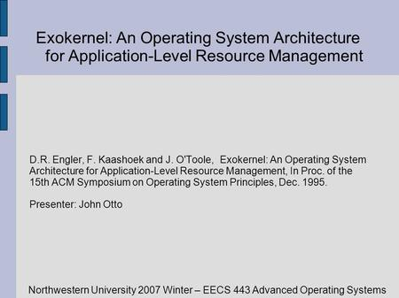 Northwestern University 2007 Winter – EECS 443 Advanced Operating Systems Exokernel: An Operating System Architecture for Application-Level Resource Management.