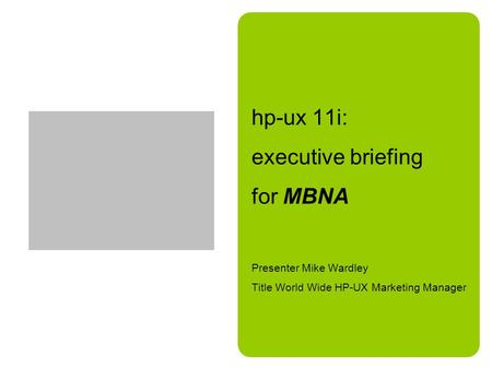 Hp-ux 11i: executive briefing for MBNA Presenter Mike Wardley Title World Wide HP-UX Marketing Manager.