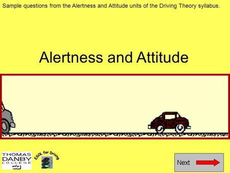 Alertness and Attitude Sample questions from the Alertness and Attitude units of the Driving Theory syllabus.