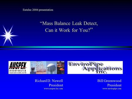 Entelec 2006 presentation Mass Balance Leak Detect, Can it Work for You? Mass Balance Leak Detect, Can it Work for You? Richard D. Newell Presidentwww.auspex-inc.com.