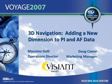 Copyright © 2007 OSIsoft, Inc. & Pimsoft Srl. All rights reserved. 3D Navigation: Adding a New Dimension to PI and AF Data Massimo Galli Operations Director.