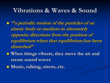 Vibrations & Waves & Sound a periodic motion of the particles of an elastic body or medium in alternately opposite directions from the position of equilibrium.
