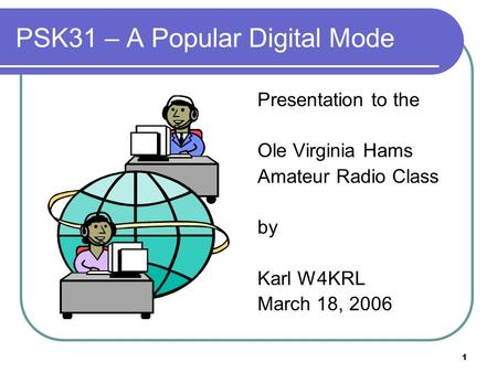 1 PSK31 – A Popular Digital Mode Presentation to the Ole Virginia Hams Amateur Radio Class by Karl W4KRL March 18, 2006.