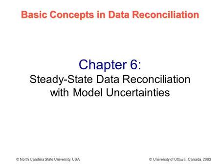 Basic Concepts in Data Reconciliation © North Carolina State University, USA © University of Ottawa, Canada, 2003 Chapter 6: Steady-State Data Reconciliation.