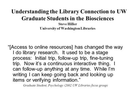 Understanding the Library Connection to UW Graduate Students in the Biosciences Steve Hiller University of Washington Libraries [Access to online resources]
