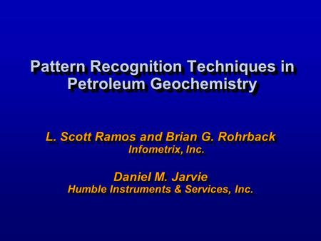 Pattern Recognition Techniques in Petroleum Geochemistry L. Scott Ramos and Brian G. Rohrback Infometrix, Inc. Daniel M. Jarvie Humble Instruments & Services,