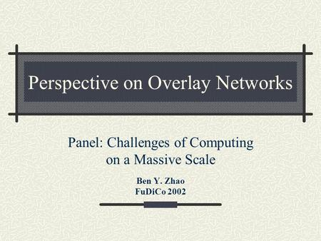 Perspective on Overlay Networks Panel: Challenges of Computing on a Massive Scale Ben Y. Zhao FuDiCo 2002.