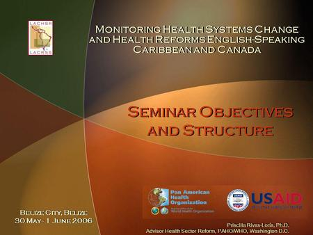 Seminar Objectives and Structure Monitoring Health Systems Change and Health Reforms English-Speaking Caribbean and Canada Priscilla Rivas-Loría, Ph.D.