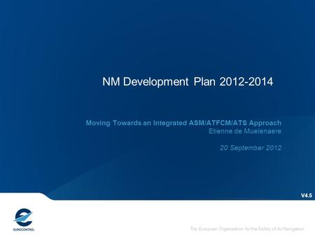 The European Organisation for the Safety of Air Navigation NM Development Plan 2012-2014 V4.5 Moving Towards an Integrated ASM/ATFCM/ATS Approach Etienne.