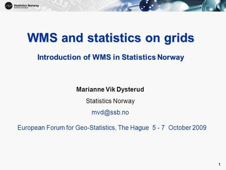 1 1 WMS and statistics on grids Introduction of WMS in Statistics Norway Marianne Vik Dysterud Statistics Norway European Forum for Geo-Statistics,