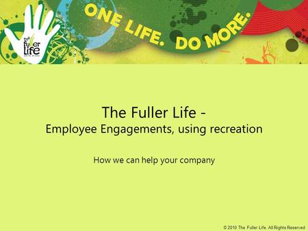 The Fuller Life - Employee Engagements, using recreation How we can help your company © 2010 The Fuller Life. All Rights Reserved.