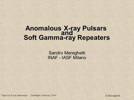 Topics in X-ray astronomy - Tuebingen February 2004 S.Mereghetti Anomalous X-ray Pulsars and Soft Gamma-ray Repeaters Sandro Mereghetti INAF - IASF Milano.