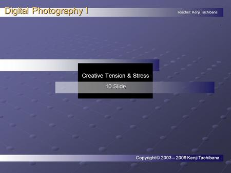 Teacher: Kenji Tachibana Digital Photography I. Copyright © 2003 – 2009 Kenji Tachibana Creative Tension & Stress 10 Slide.