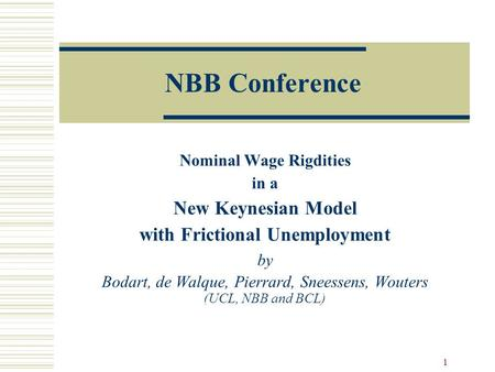 1 NBB Conference Nominal Wage Rigdities in a New Keynesian Model with Frictional Unemployment by Bodart, de Walque, Pierrard, Sneessens, Wouters (UCL,