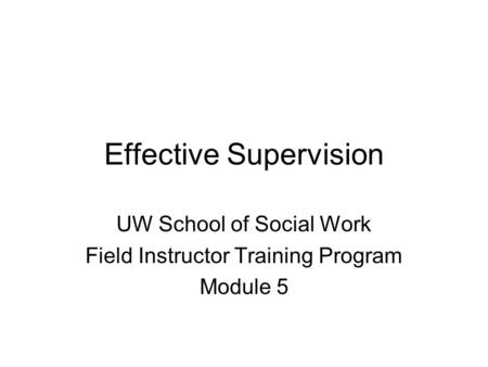 Effective Supervision UW School of Social Work Field Instructor Training Program Module 5.